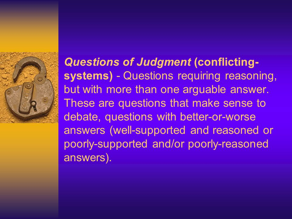 Questions of Judgment (conflicting-systems) - Questions requiring reasoning, but with more than one arguable answer.