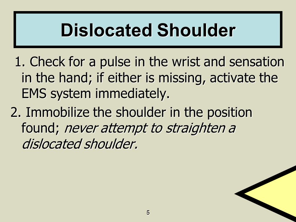 Dislocated Shoulder 1. Check for a pulse in the wrist and sensation in the hand; if either is missing, activate the EMS system immediately.