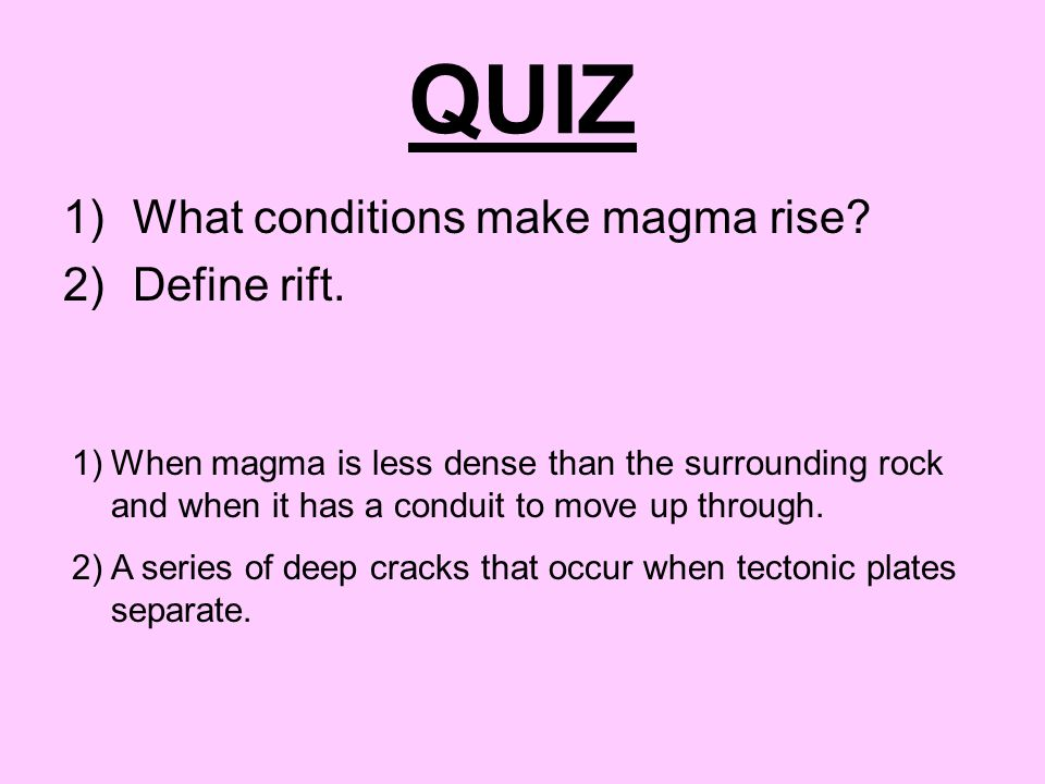 QUIZ What conditions make magma rise Define rift.