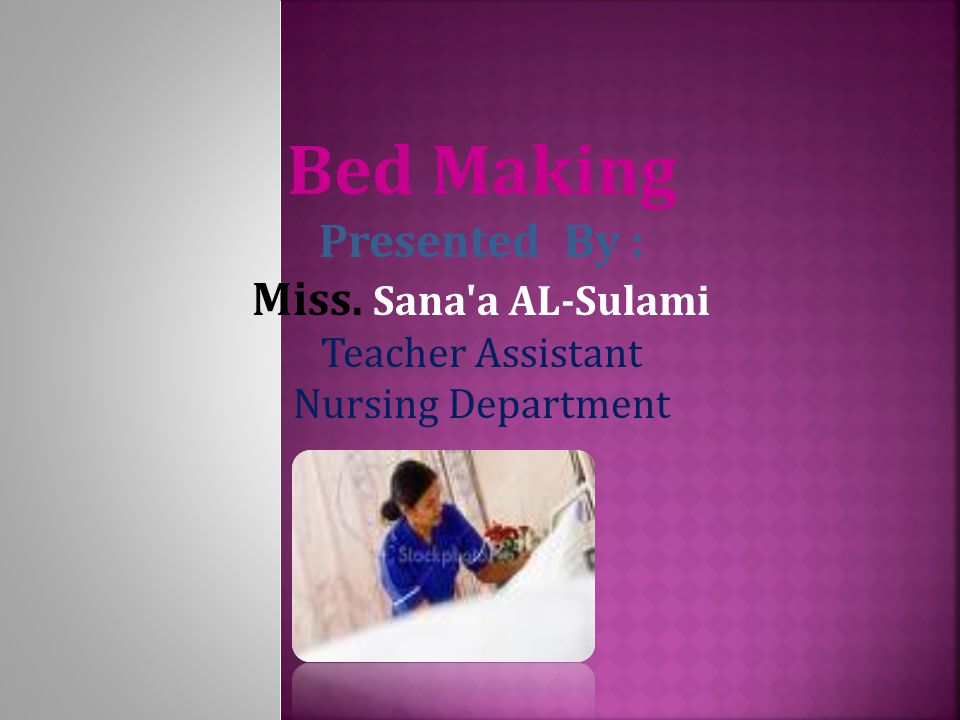 Bed Making Presented By : Miss. Sana a AL-Sulami Teacher Assistant