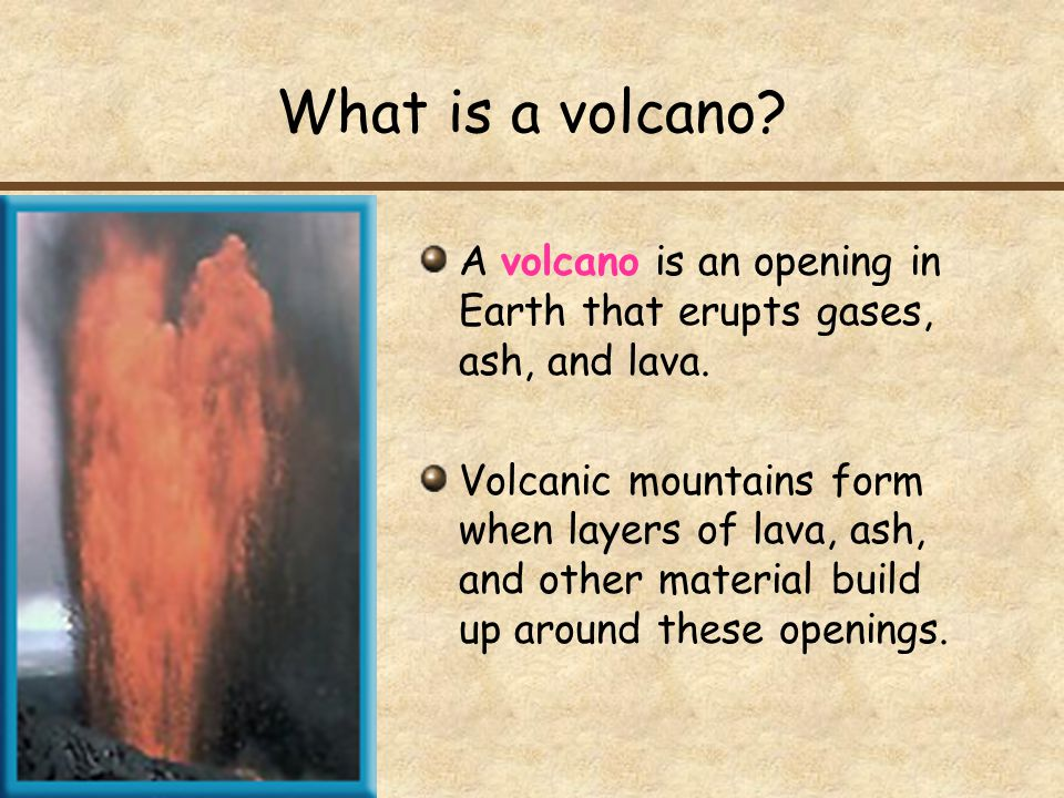What is a volcano A volcano is an opening in Earth that erupts gases, ash, and lava.