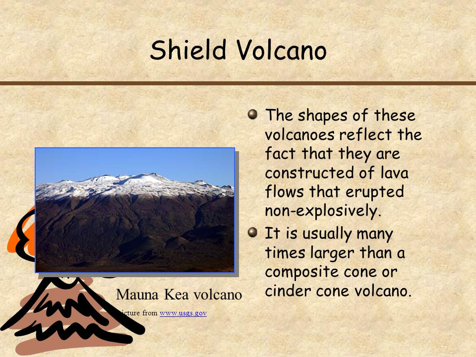 Shield Volcano The shapes of these volcanoes reflect the fact that they are constructed of lava flows that erupted non-explosively.