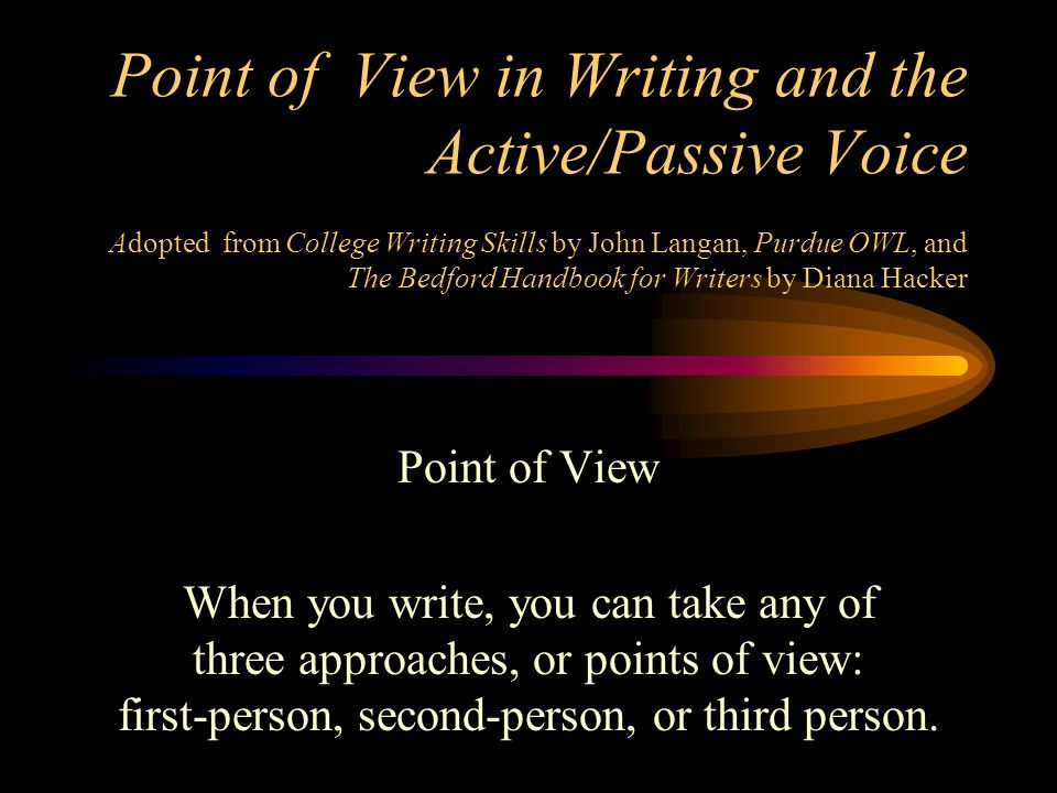 Point of View in Writing and the Active/Passive Voice Adopted from College Writing Skills by John Langan, Purdue OWL, and The Bedford Handbook for Writers by Diana Hacker