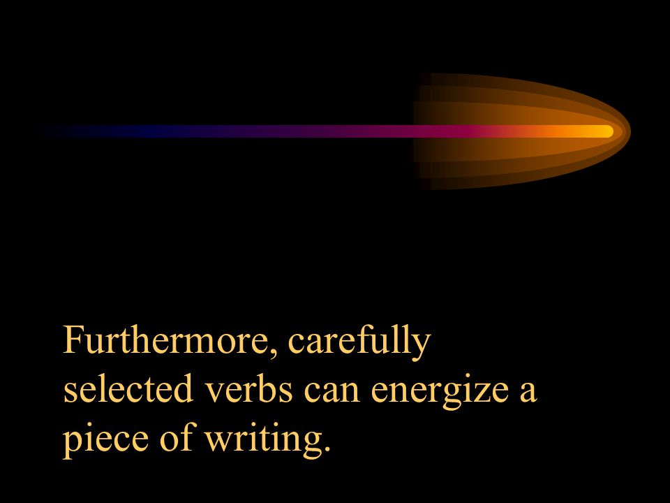 Furthermore, carefully selected verbs can energize a piece of writing.