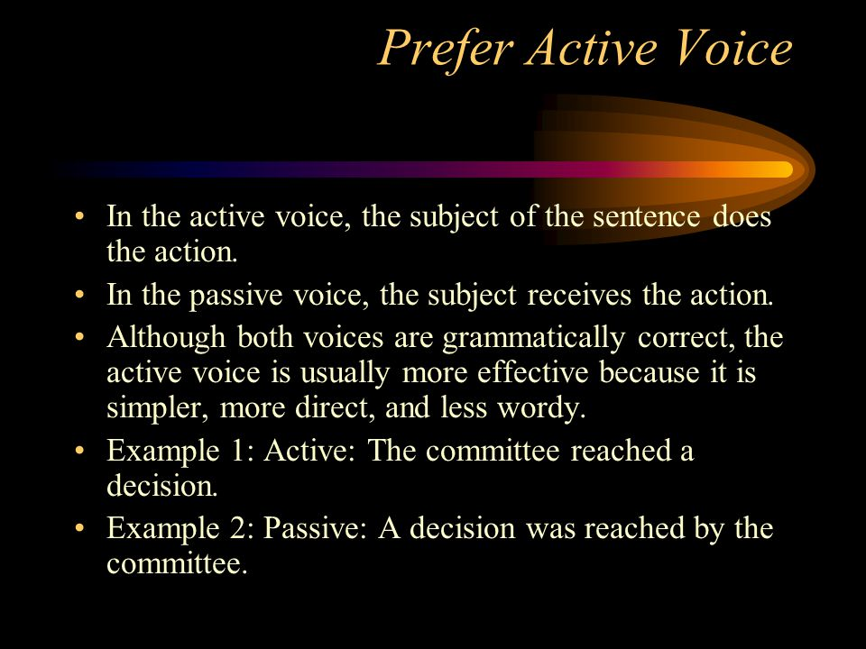 Prefer Active Voice In the active voice, the subject of the sentence does the action. In the passive voice, the subject receives the action.