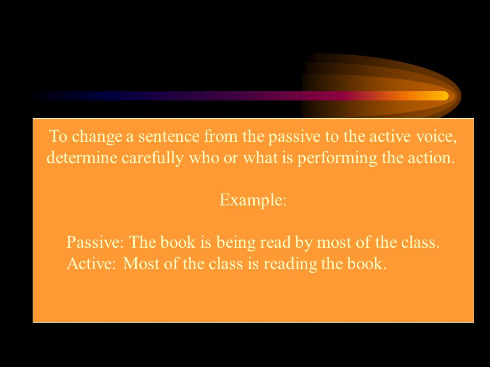 To change a sentence from the passive to the active voice,