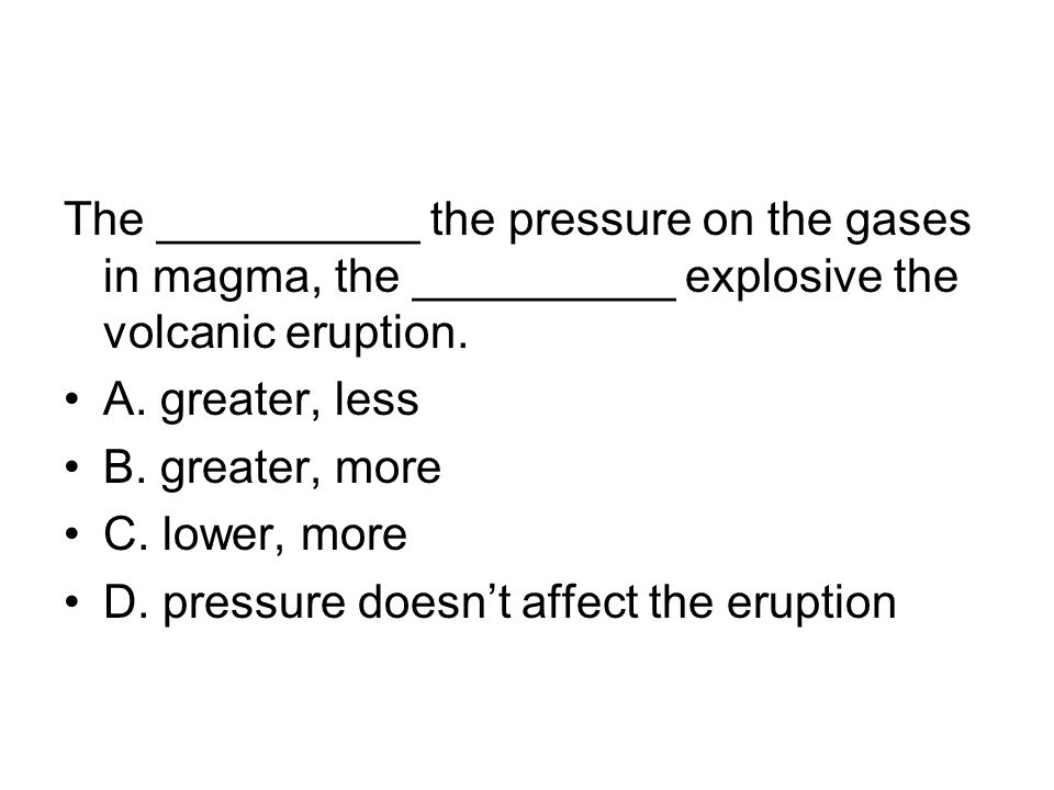 The __________ the pressure on the gases in magma, the __________ explosive the volcanic eruption.