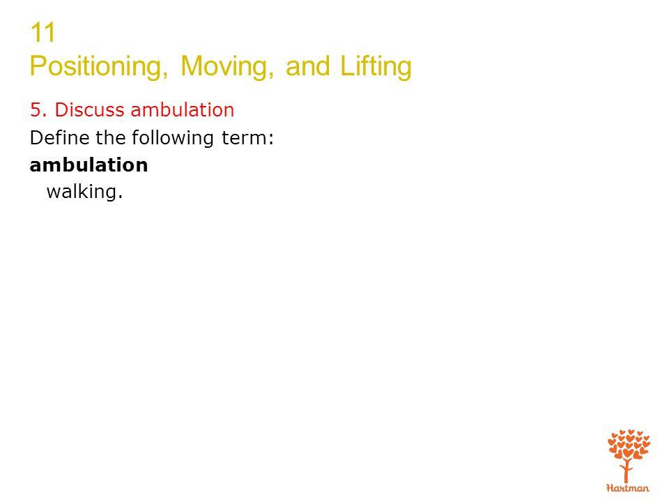 5. Discuss ambulation Define the following term: ambulation walking.