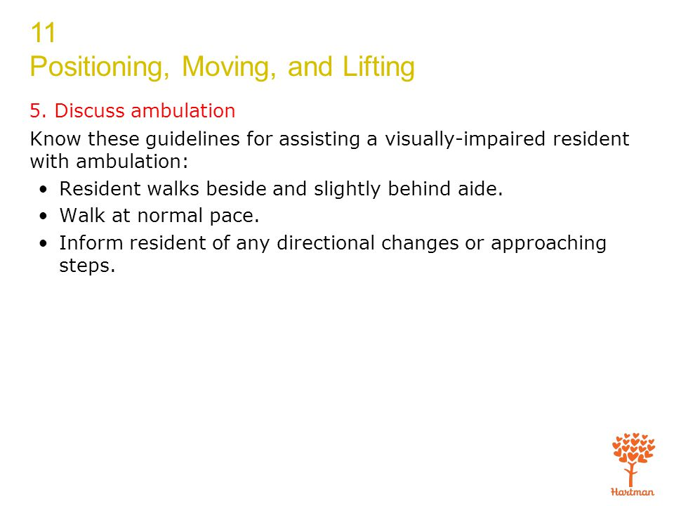 5. Discuss ambulation Know these guidelines for assisting a visually-impaired resident with ambulation: