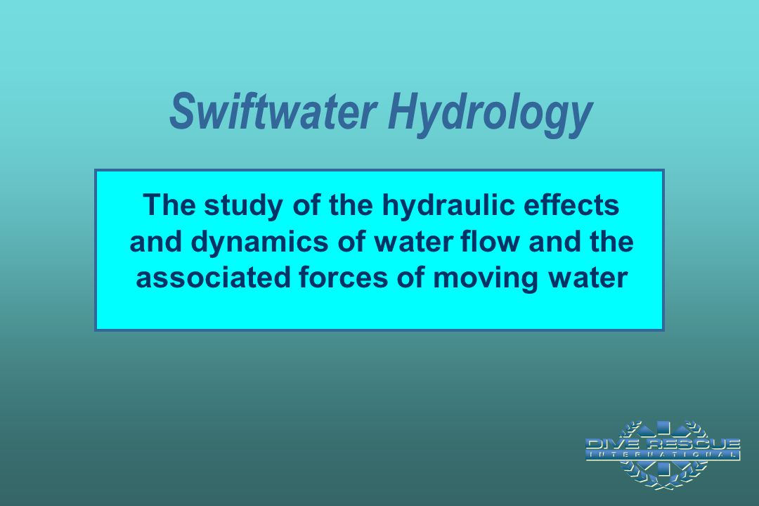 Swiftwater Hydrology The study of the hydraulic effects and dynamics of water flow and the associated forces of moving water.