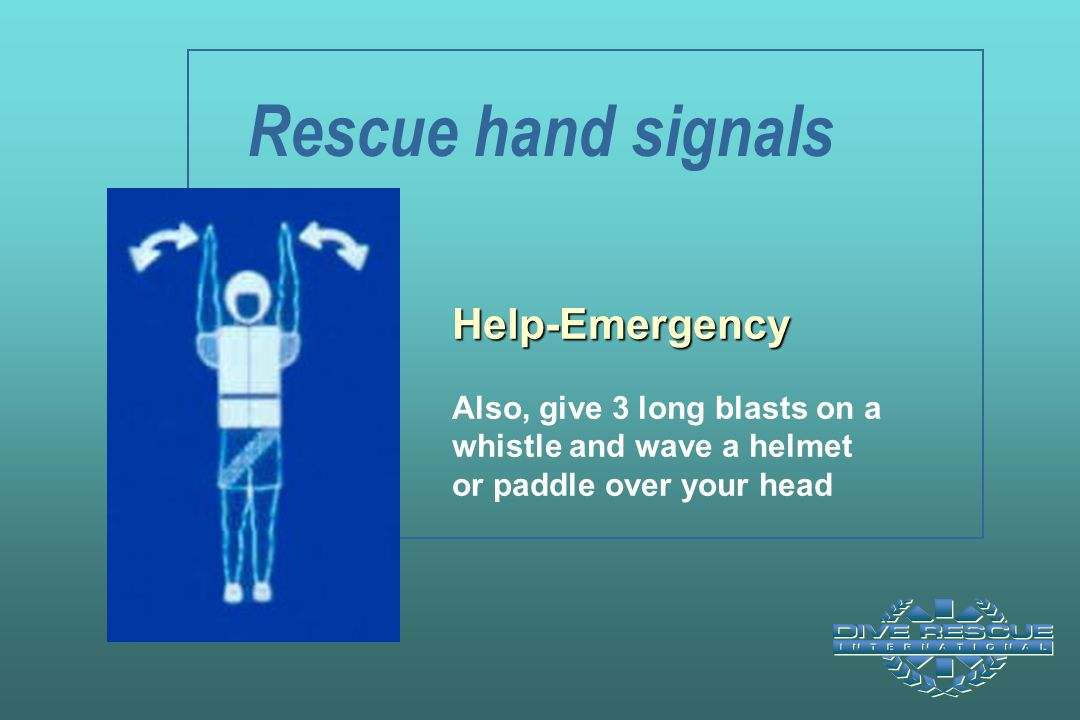 Rescue hand signals Help-Emergency Also, give 3 long blasts on a
