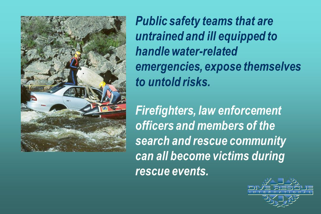 Public safety teams that are untrained and ill equipped to handle water-related emergencies, expose themselves to untold risks. Firefighters, law enforcement officers and members of the search and rescue community can all become victims during rescue events.