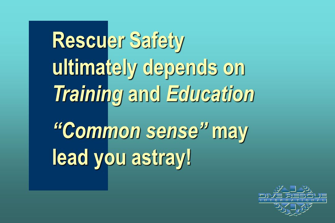 Rescuer Safety ultimately depends on Training and Education Common sense may lead you astray!
