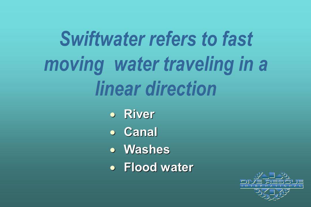 Swiftwater refers to fast moving water traveling in a linear direction