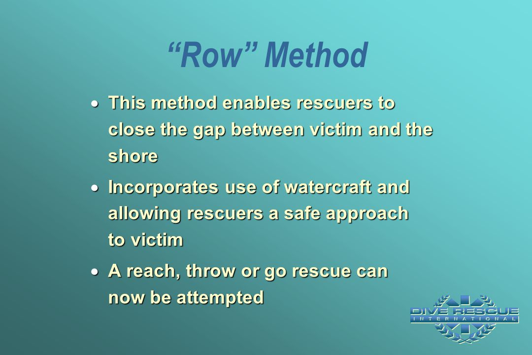 Row Method This method enables rescuers to close the gap between victim and the shore.