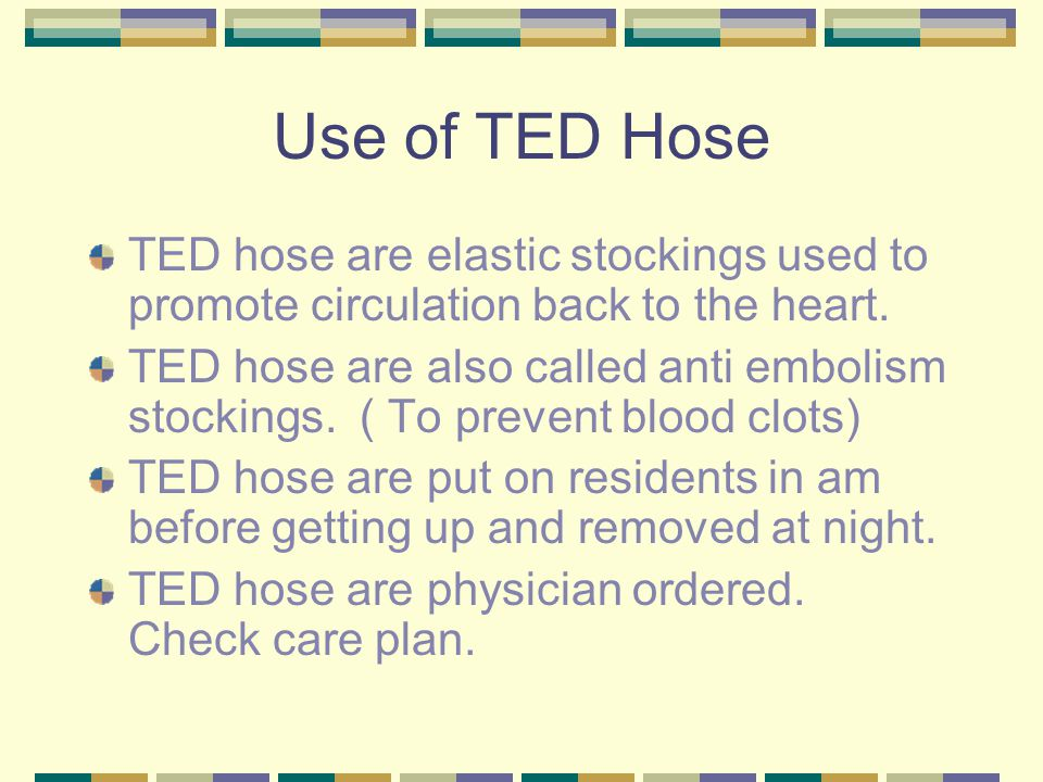 Use of TED Hose TED hose are elastic stockings used to promote circulation back to the heart.