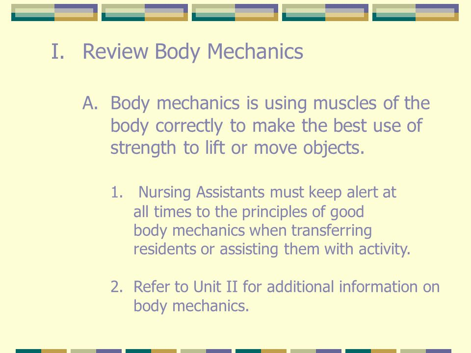 Review Body Mechanics A. Body mechanics is using muscles of the body correctly to make the best use of.