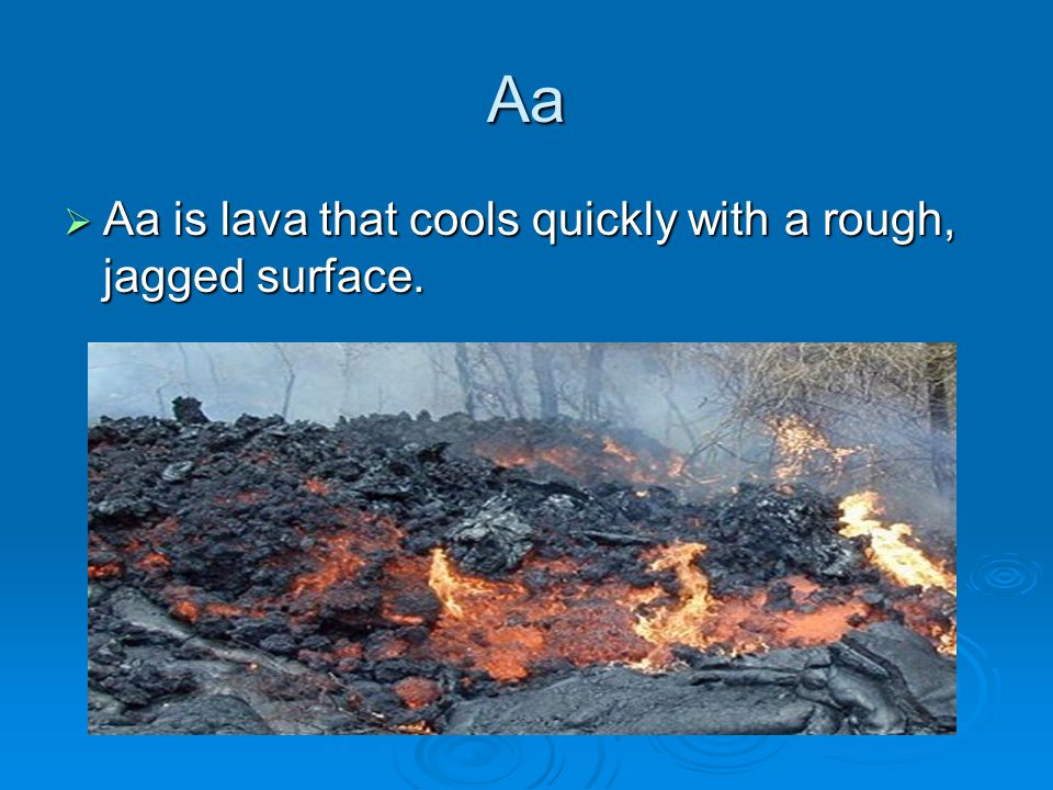 Aa Aa is lava that cools quickly with a rough, jagged surface.