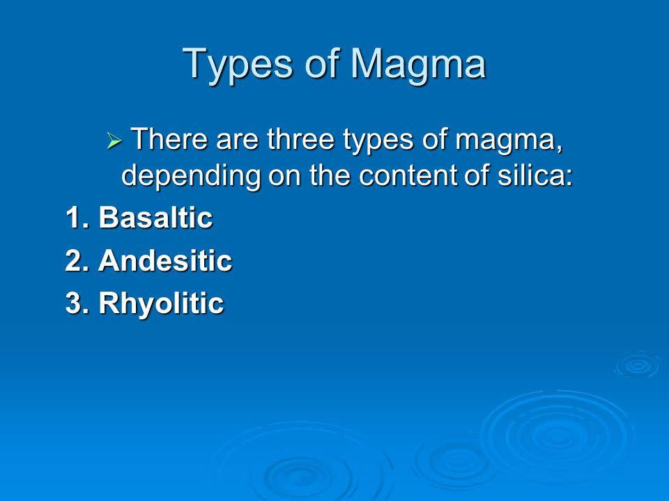 There are three types of magma, depending on the content of silica:
