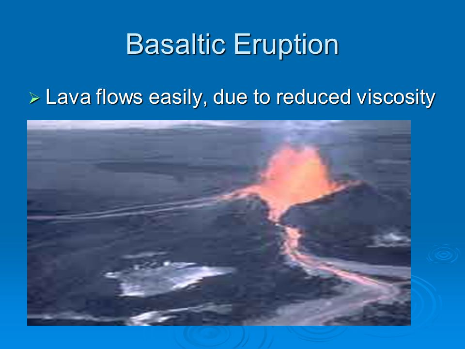 Basaltic Eruption Lava flows easily, due to reduced viscosity