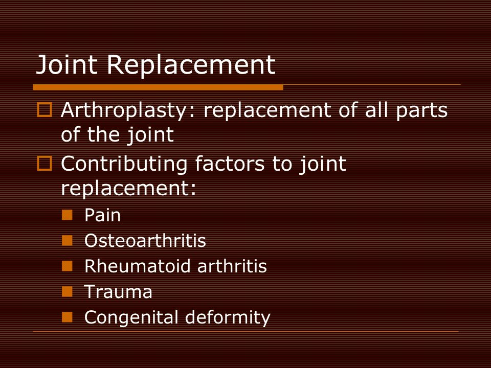 Joint Replacement Arthroplasty: replacement of all parts of the joint