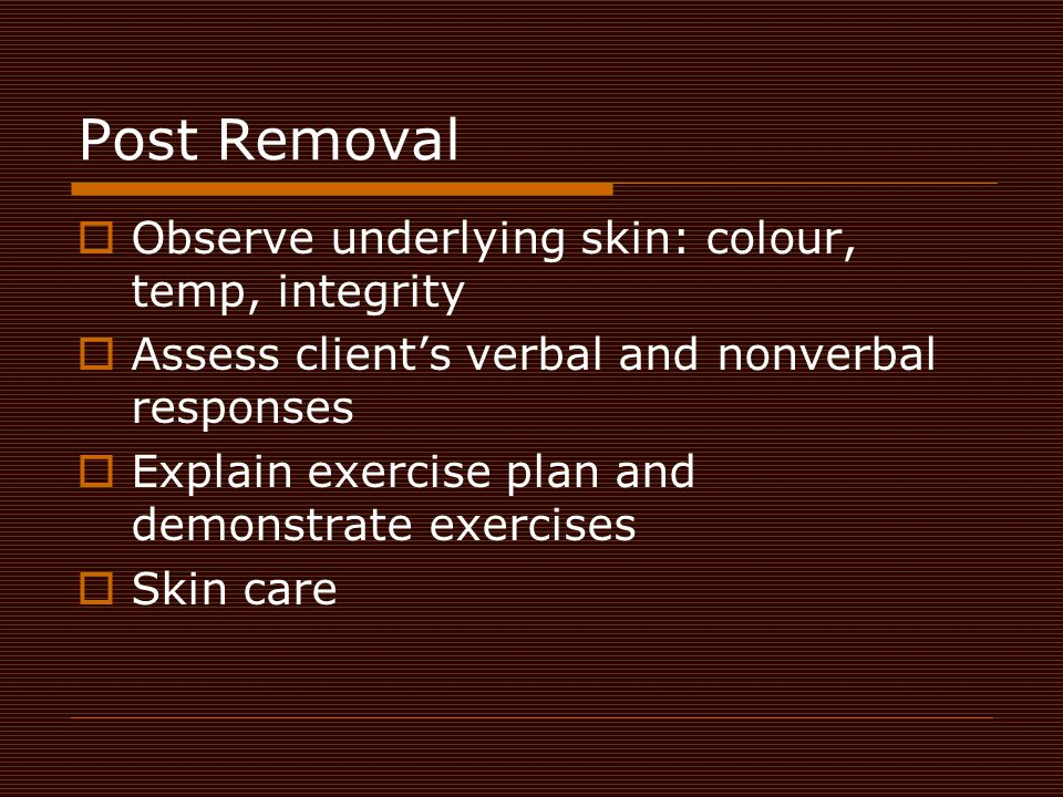 Post Removal Observe underlying skin: colour, temp, integrity