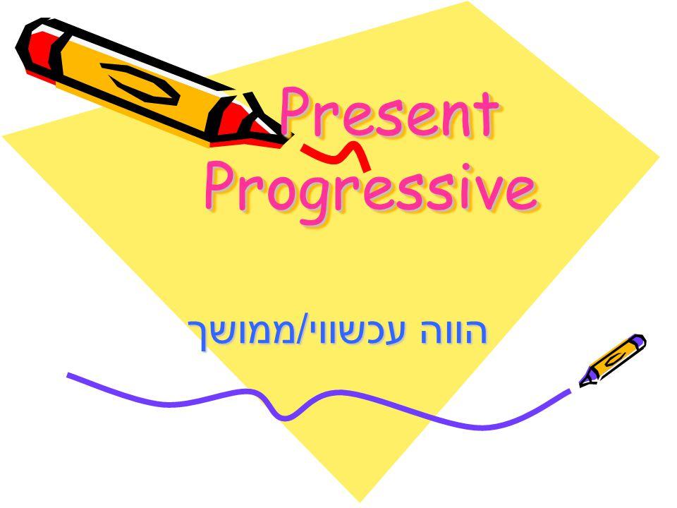 Present Progressive הווה עכשווי/ממושך