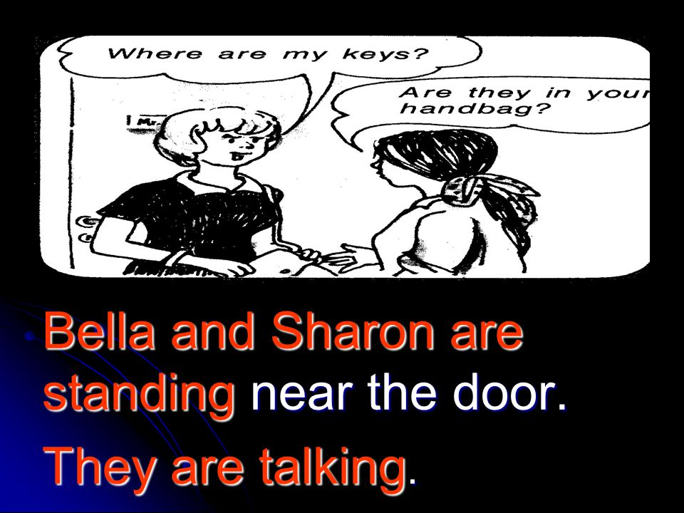 Bella and Sharon are standing near the door.