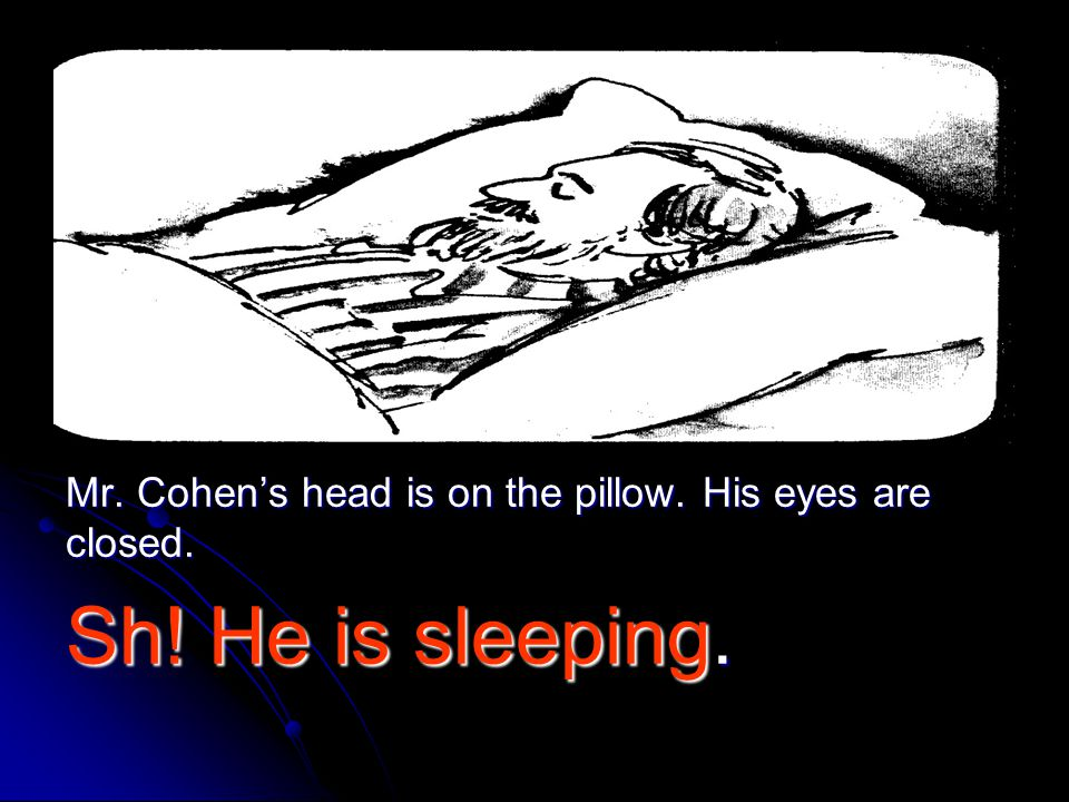Mr. Cohen's head is on the pillow. His eyes are closed.