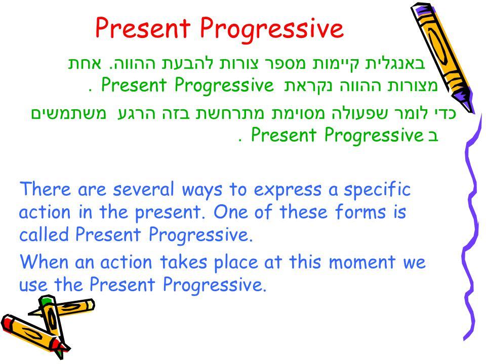 Present Progressive באנגלית קיימות מספר צורות להבעת ההווה. אחת מצורות ההווה נקראת Present Progressive .
