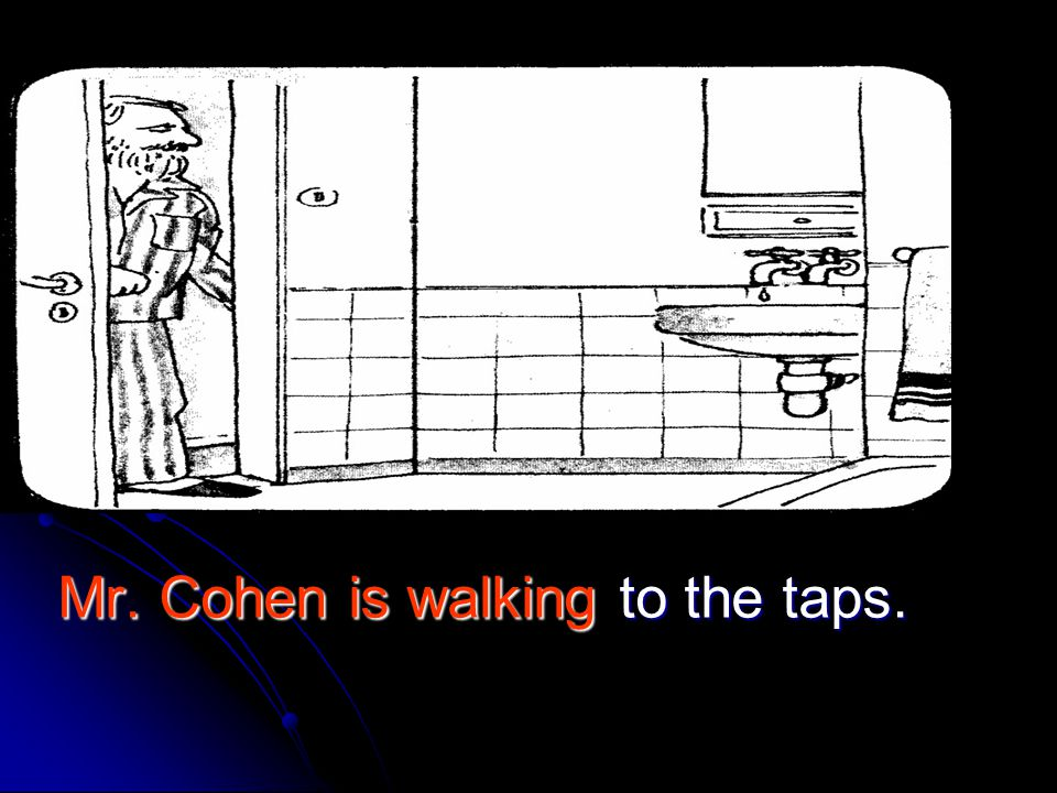 Mr. Cohen is walking to the taps.