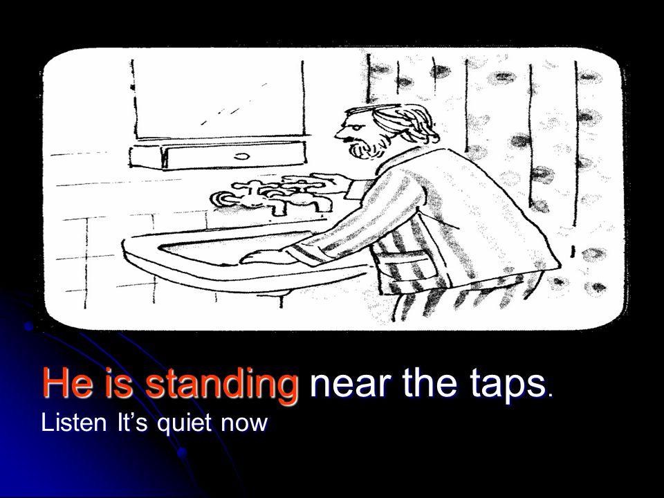 He is standing near the taps. Listen It's quiet now