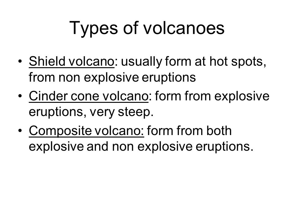 Types of volcanoes Shield volcano: usually form at hot spots, from non explosive eruptions.