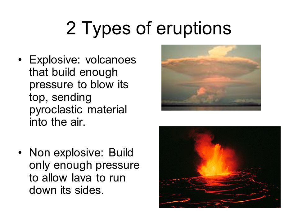 2 Types of eruptions Explosive: volcanoes that build enough pressure to blow its top, sending pyroclastic material into the air.