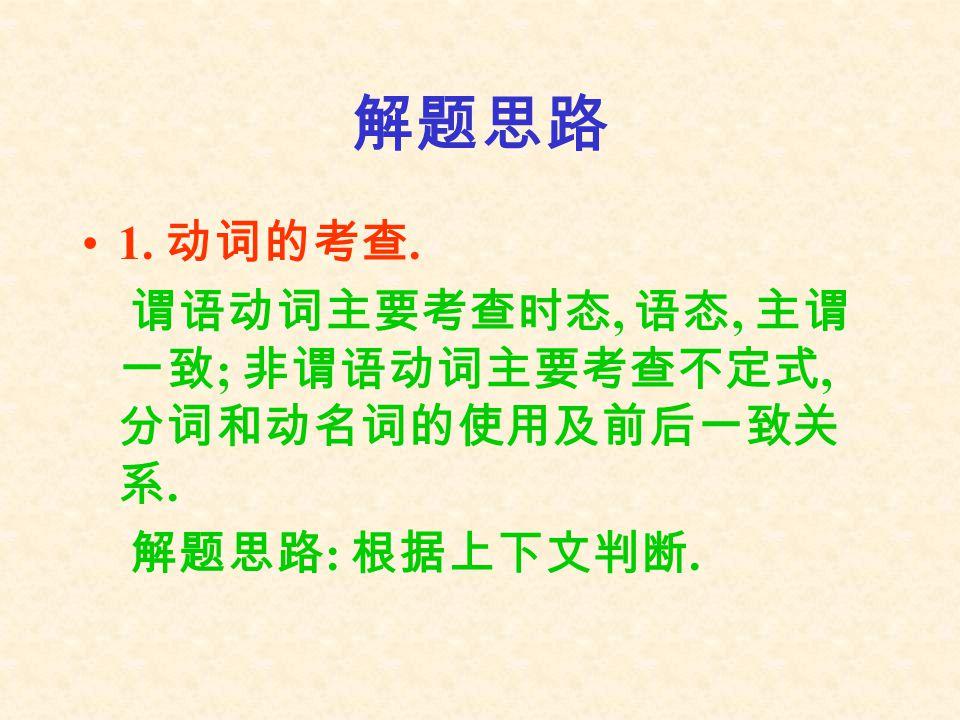 解题思路 1. 动词的考查. 谓语动词主要考查时态, 语态, 主谓一致; 非谓语动词主要考查不定式, 分词和动名词的使用及前后一致关系.