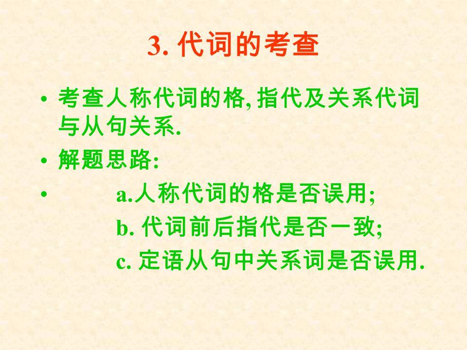 3. 代词的考查 考查人称代词的格, 指代及关系代词与从句关系. 解题思路: a.人称代词的格是否误用; b. 代词前后指代是否一致;
