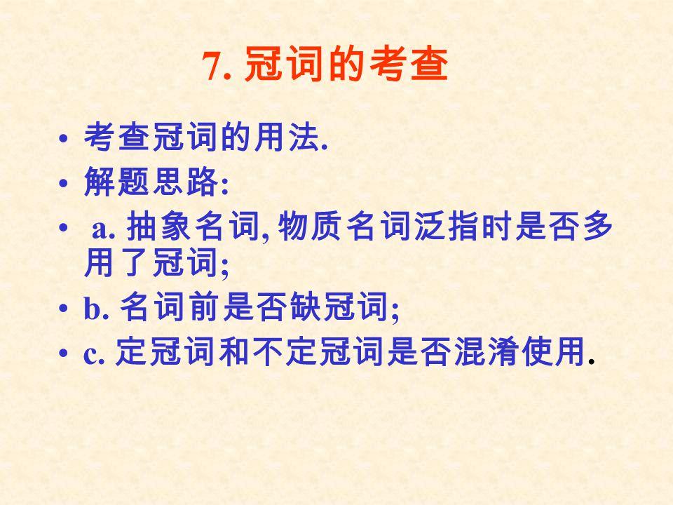 7. 冠词的考查 考查冠词的用法. 解题思路: a. 抽象名词, 物质名词泛指时是否多用了冠词; b. 名词前是否缺冠词;