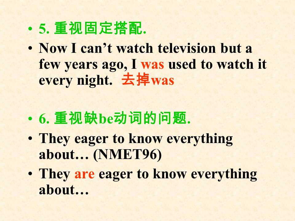 5. 重视固定搭配. Now I can't watch television but a few years ago, I was used to watch it every night. 去掉was.