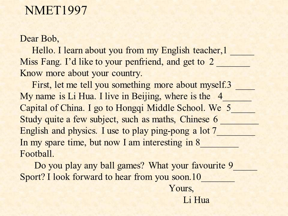 NMET1997 Dear Bob, Hello. I learn about you from my English teacher,1 _____. Miss Fang. I'd like to your penfriend, and get to 2 _______.