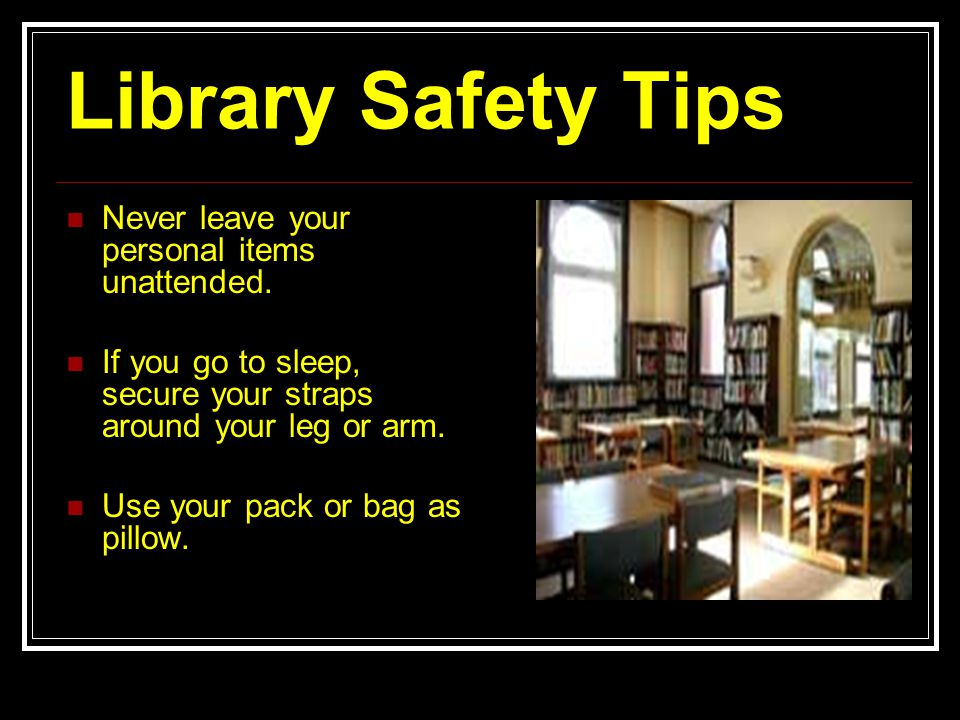 Library Safety Tips Never leave your personal items unattended.