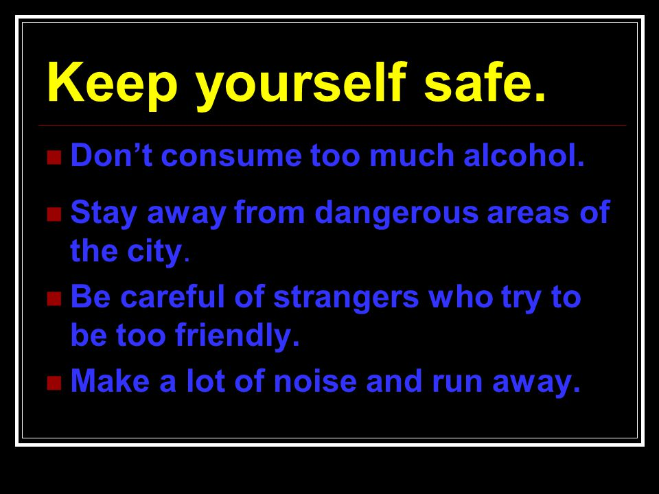 Keep yourself safe. Don't consume too much alcohol.
