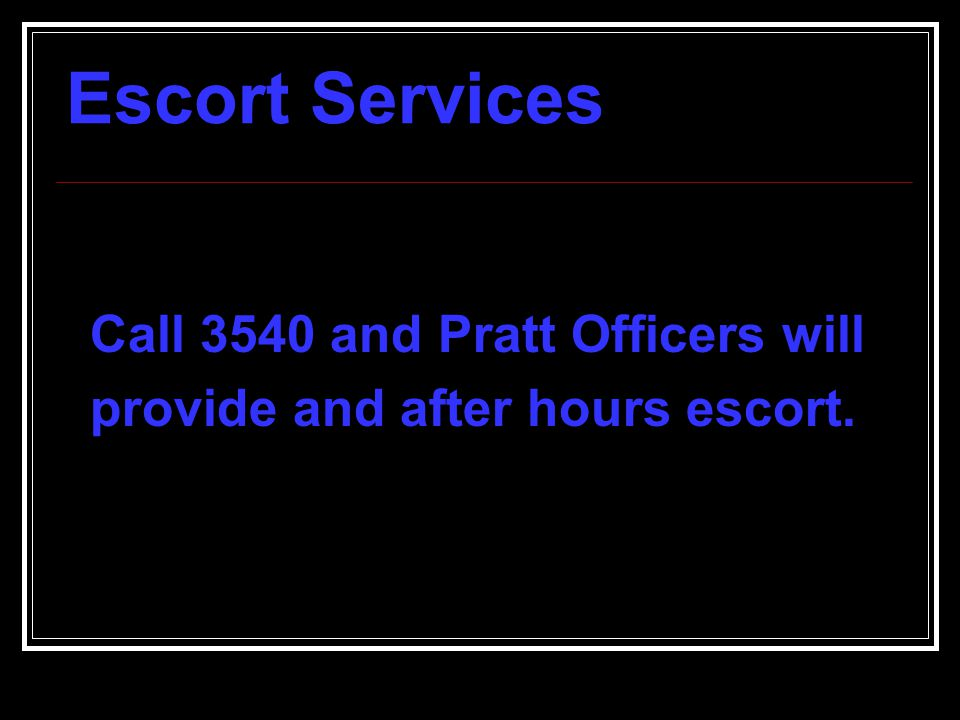 Escort Services Call 3540 and Pratt Officers will