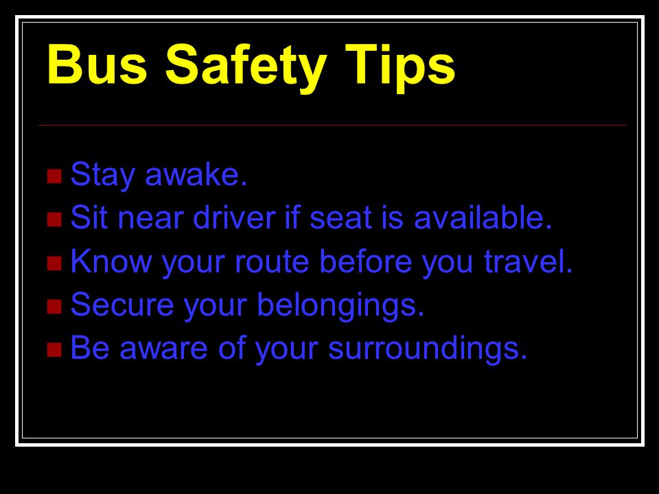 Bus Safety Tips Stay awake. Sit near driver if seat is available.