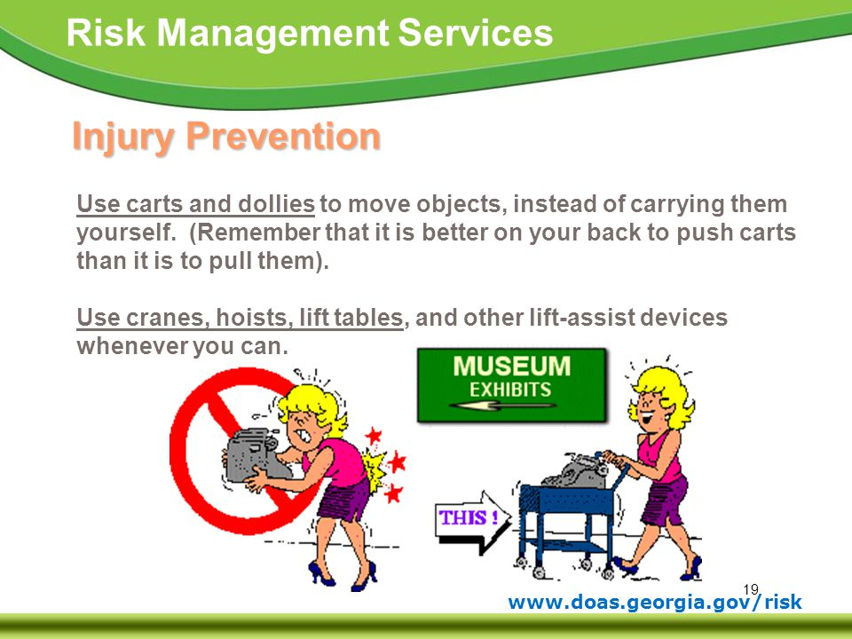 Injury Prevention Use carts and dollies to move objects, instead of carrying them. yourself. (Remember that it is better on your back to push carts.
