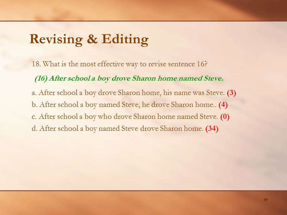 Revising & Editing 18. What is the most effective way to revise sentence 16 (16) After school a boy drove Sharon home named Steve.