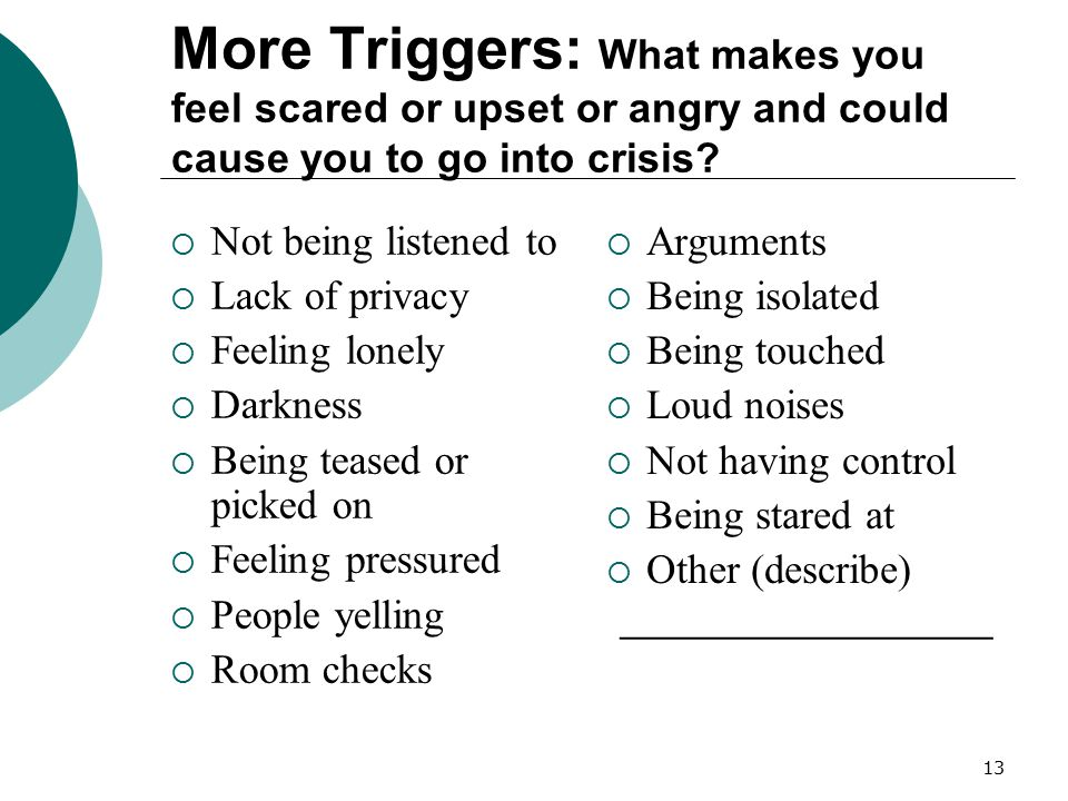 More Triggers: What makes you feel scared or upset or angry and could cause you to go into crisis
