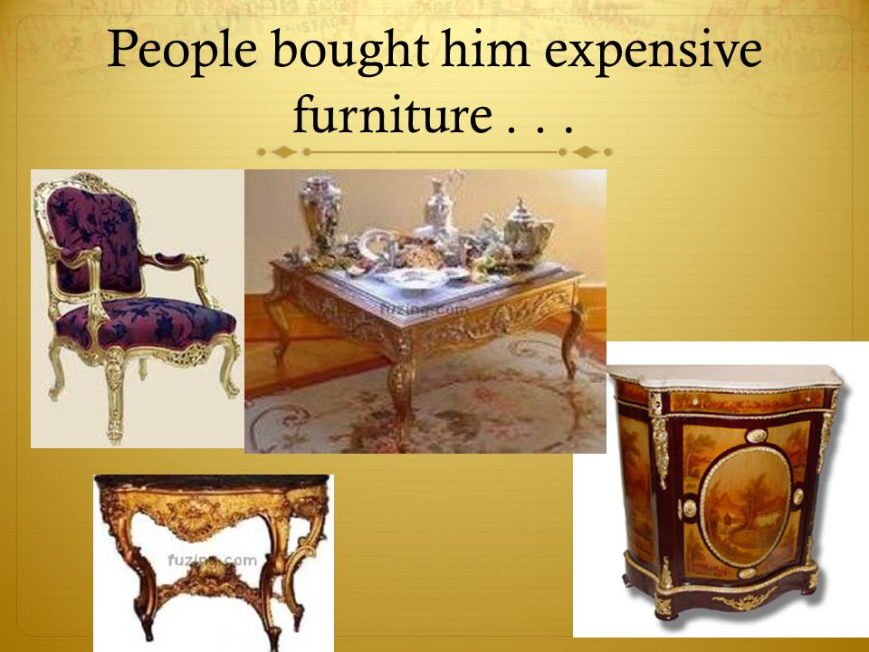 People bought him expensive furniture . . .