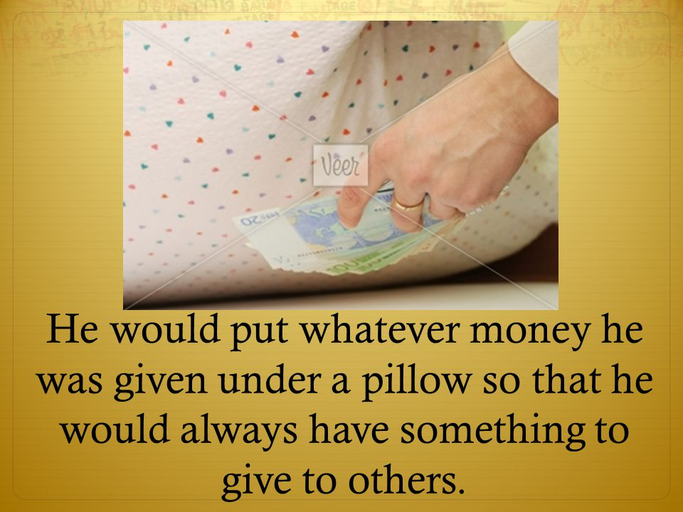 He would put whatever money he was given under a pillow so that he would always have something to give to others.