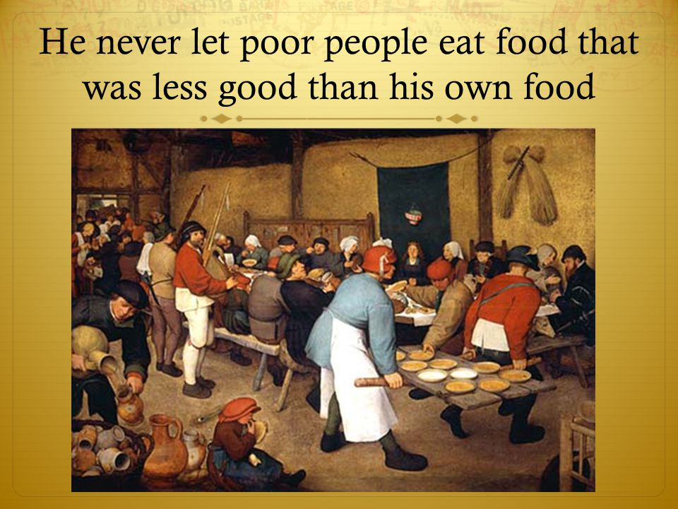 He never let poor people eat food that was less good than his own food