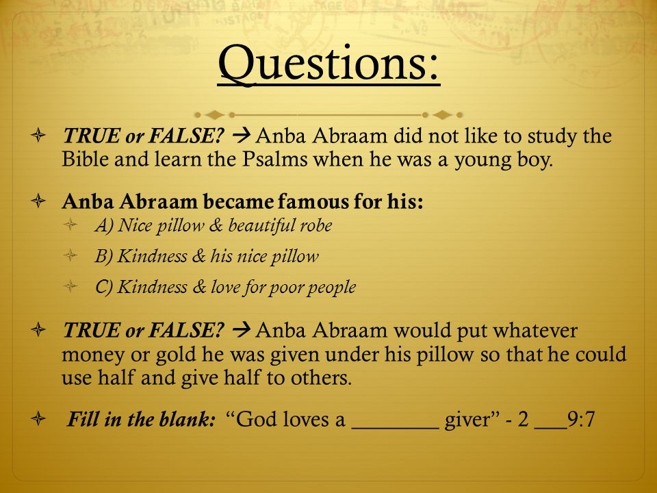 Questions: TRUE or FALSE  Anba Abraam did not like to study the Bible and learn the Psalms when he was a young boy.
